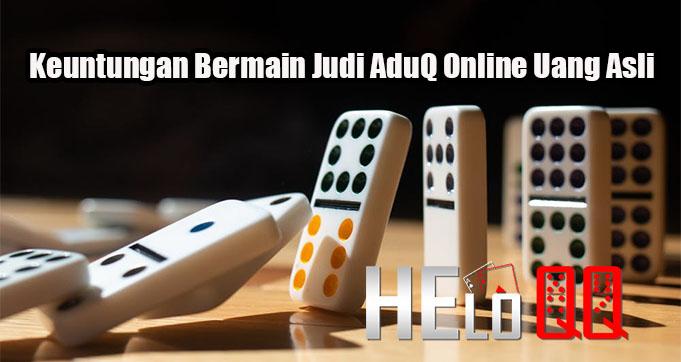 Keuntungan Bermain Judi AduQ Online Uang Asli